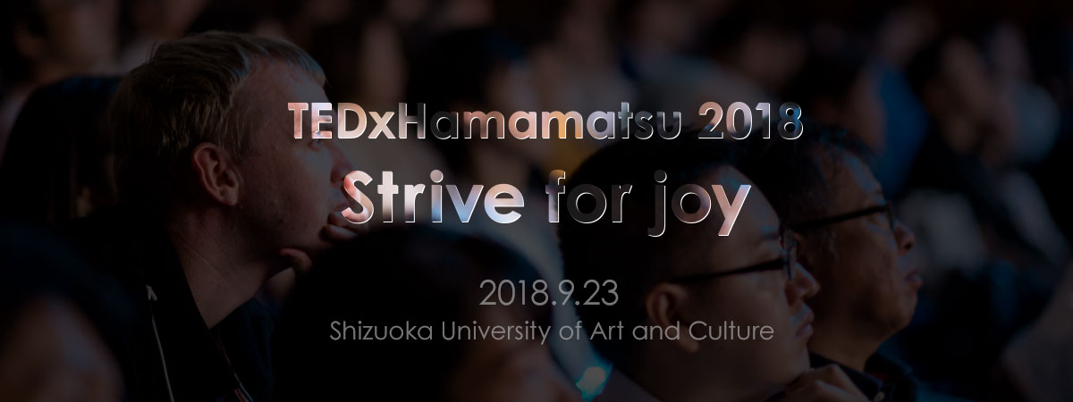 TEDxHamamatsu 2018 Strive for joy 2018.9.23 Shizuoka University of Art and Culture