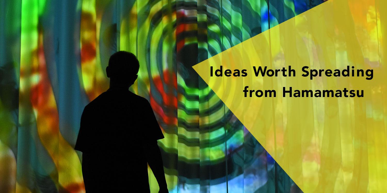 Ideas Worth Spreading from Hamamatsu