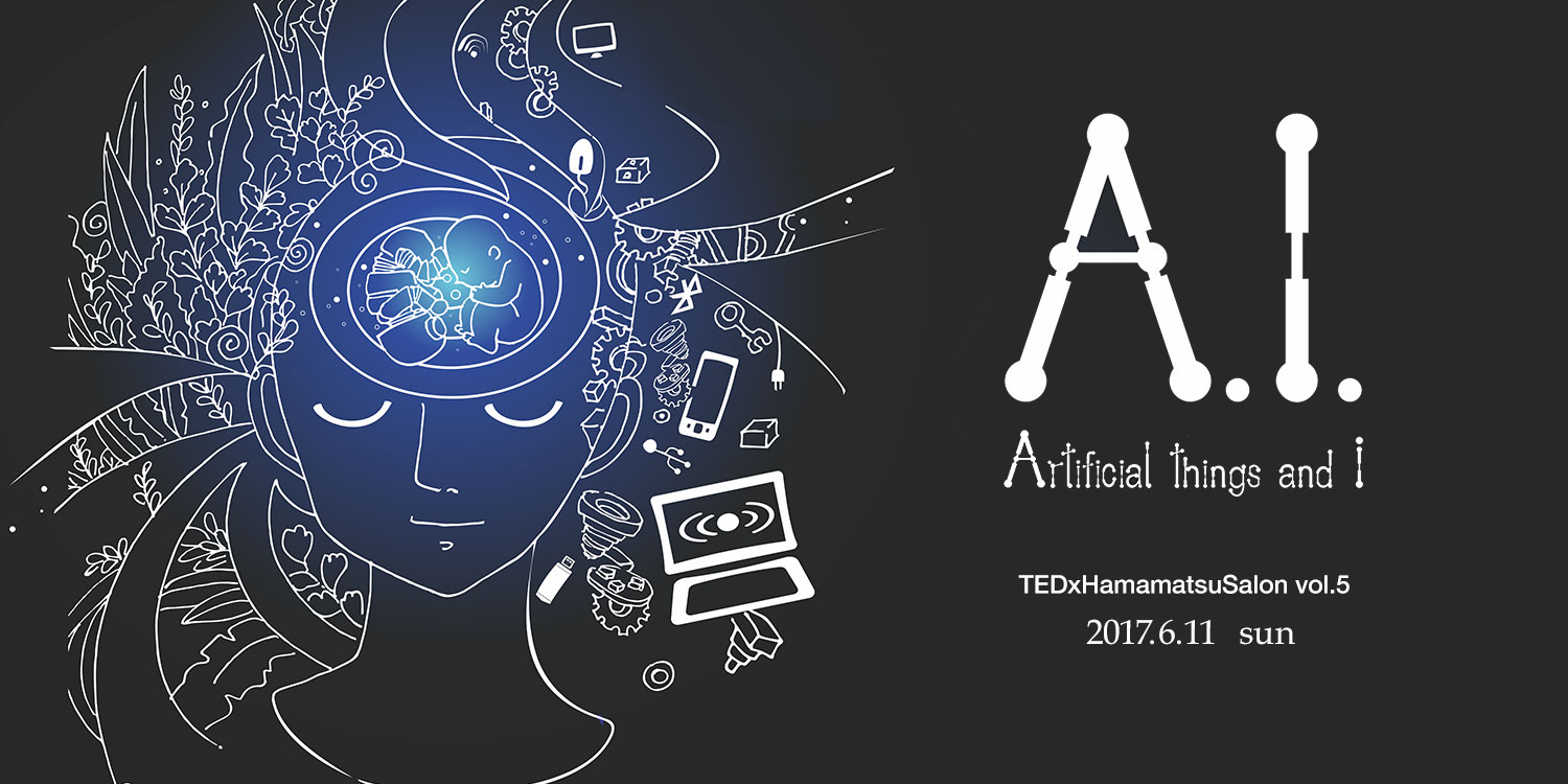 TEDxHamamatsuSalon vol.5 -A.I. Artificial things and I- 2017年6月11日(日)開催